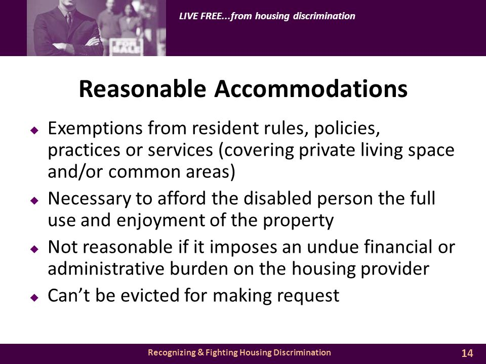 Recognizing & Fighting Housing Discrimination LIVE FREE...from housing discrimination Reasonable Accommodations  Exemptions from resident rules, policies, practices or services (covering private living space and/or common areas)  Necessary to afford the disabled person the full use and enjoyment of the property  Not reasonable if it imposes an undue financial or administrative burden on the housing provider  Can't be evicted for making request 14