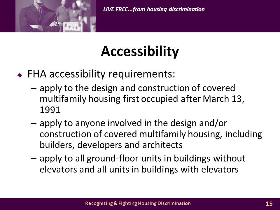 Recognizing & Fighting Housing Discrimination LIVE FREE...from housing discrimination Accessibility  FHA accessibility requirements: – apply to the design and construction of covered multifamily housing first occupied after March 13, 1991 – apply to anyone involved in the design and/or construction of covered multifamily housing, including builders, developers and architects – apply to all ground-floor units in buildings without elevators and all units in buildings with elevators 15