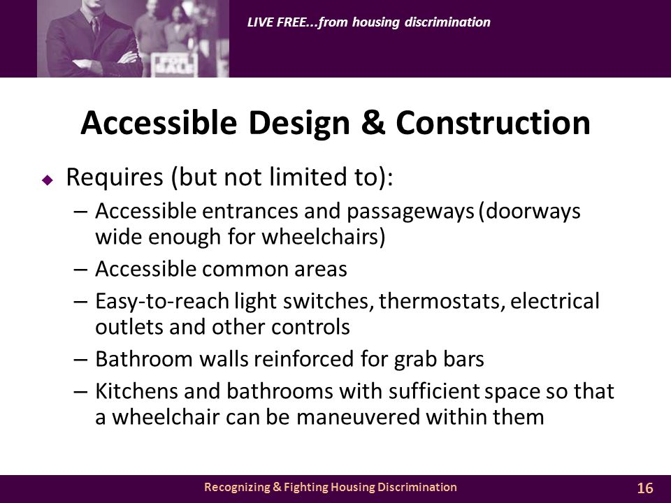 Recognizing & Fighting Housing Discrimination LIVE FREE...from housing discrimination Accessible Design & Construction  Requires (but not limited to): – Accessible entrances and passageways (doorways wide enough for wheelchairs) – Accessible common areas – Easy-to-reach light switches, thermostats, electrical outlets and other controls – Bathroom walls reinforced for grab bars – Kitchens and bathrooms with sufficient space so that a wheelchair can be maneuvered within them 16
