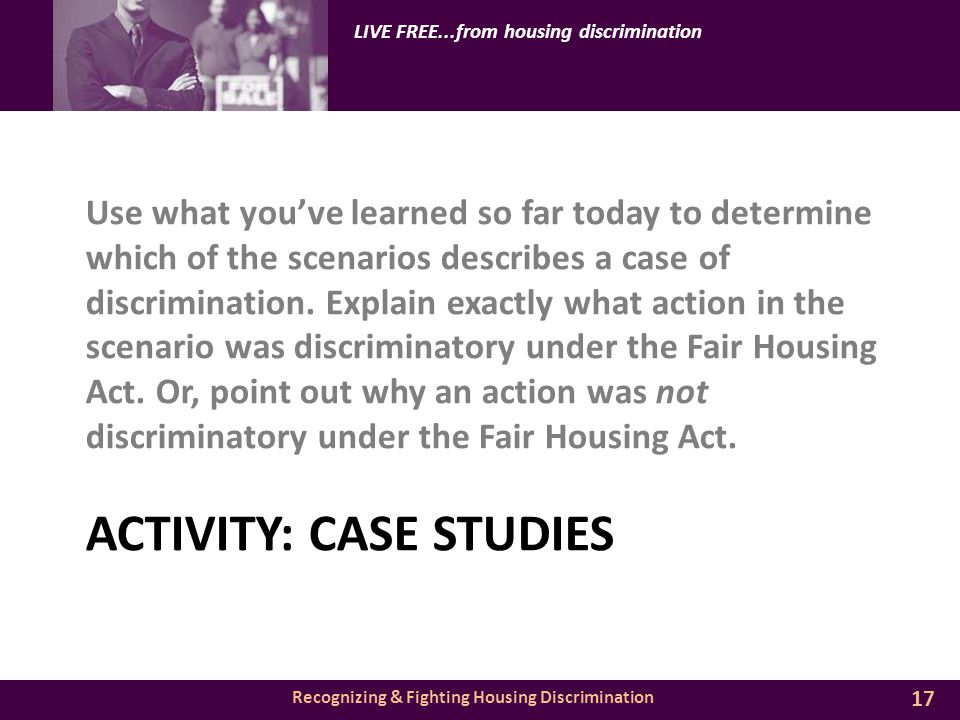 Recognizing & Fighting Housing Discrimination LIVE FREE...from housing discrimination ACTIVITY: CASE STUDIES Use what you've learned so far today to determine which of the scenarios describes a case of discrimination.