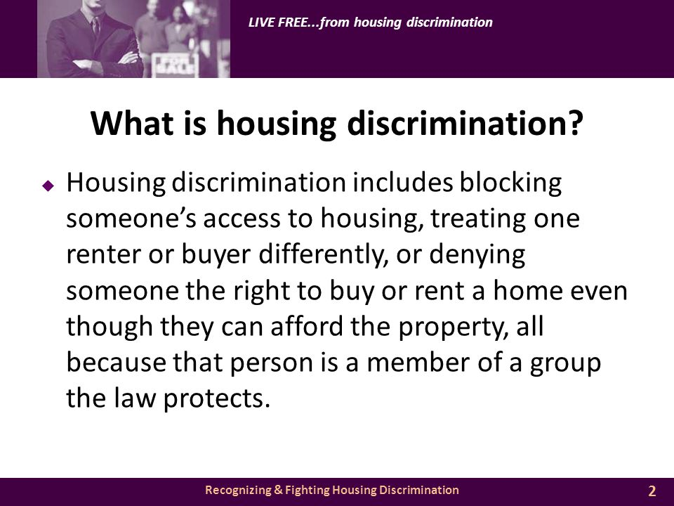 Recognizing & Fighting Housing Discrimination LIVE FREE...from housing discrimination What is housing discrimination.