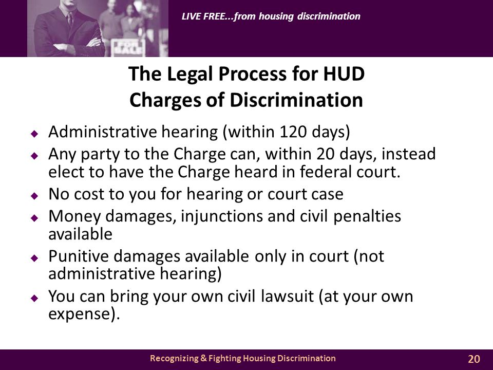 Recognizing & Fighting Housing Discrimination LIVE FREE...from housing discrimination The Legal Process for HUD Charges of Discrimination  Administrative hearing (within 120 days)  Any party to the Charge can, within 20 days, instead elect to have the Charge heard in federal court.