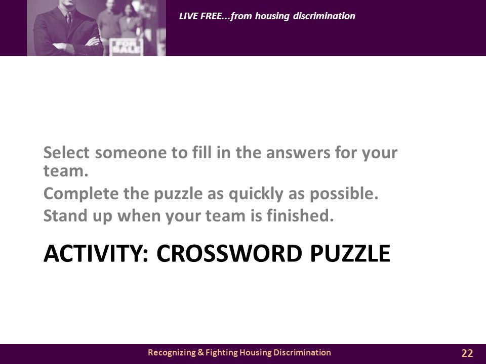 Recognizing & Fighting Housing Discrimination LIVE FREE...from housing discrimination ACTIVITY: CROSSWORD PUZZLE Select someone to fill in the answers for your team.