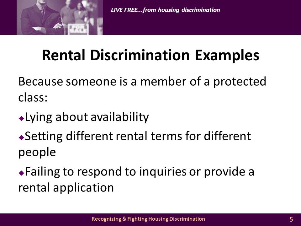Recognizing & Fighting Housing Discrimination LIVE FREE...from housing discrimination Rental Discrimination Examples Because someone is a member of a protected class:  Lying about availability  Setting different rental terms for different people  Failing to respond to inquiries or provide a rental application 5