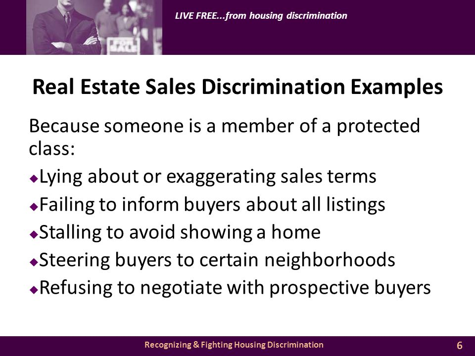 Recognizing & Fighting Housing Discrimination LIVE FREE...from housing discrimination Real Estate Sales Discrimination Examples Because someone is a member of a protected class:  Lying about or exaggerating sales terms  Failing to inform buyers about all listings  Stalling to avoid showing a home  Steering buyers to certain neighborhoods  Refusing to negotiate with prospective buyers 6
