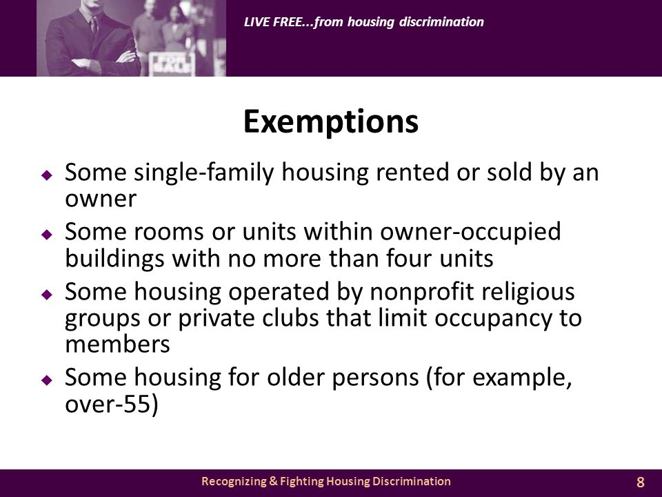 Recognizing & Fighting Housing Discrimination LIVE FREE...from housing discrimination Exemptions  Some single-family housing rented or sold by an owner  Some rooms or units within owner-occupied buildings with no more than four units  Some housing operated by nonprofit religious groups or private clubs that limit occupancy to members  Some housing for older persons (for example, over-55) 8