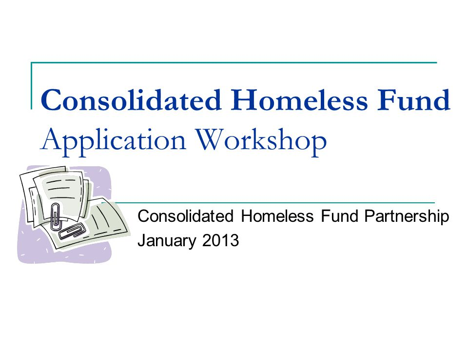 Consolidated Homeless Fund Application Workshop Consolidated Homeless Fund Partnership January 2013