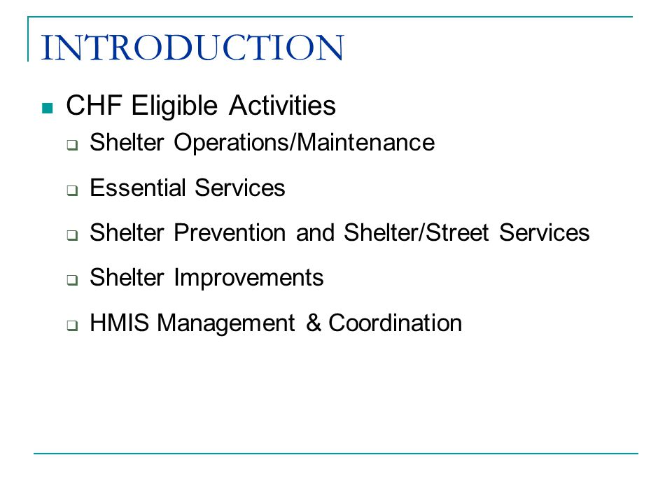 INTRODUCTION CHF Eligible Activities  Shelter Operations/Maintenance  Essential Services  Shelter Prevention and Shelter/Street Services  Shelter Improvements  HMIS Management & Coordination