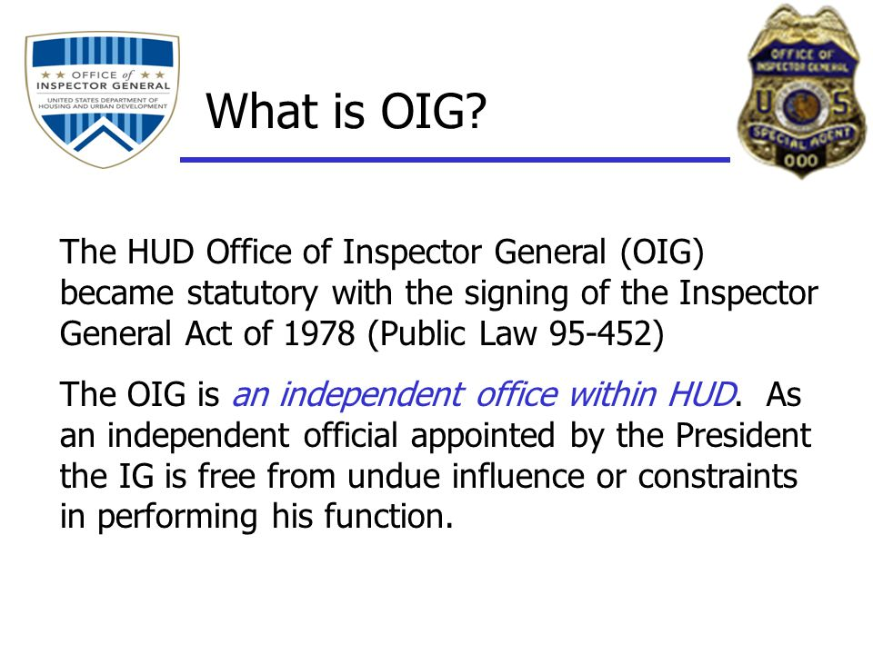 The HUD Office of Inspector General (OIG) became statutory with the signing of the Inspector General Act of 1978 (Public Law 95-452) The OIG is an independent office within HUD.