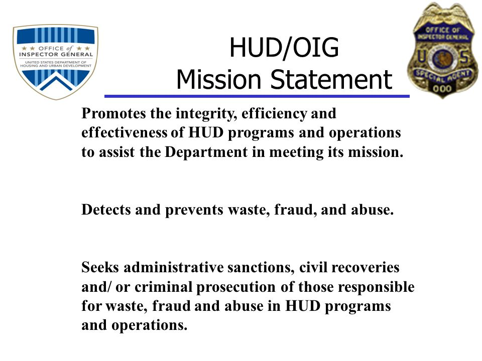 HUD/OIG Mission Statement Promotes the integrity, efficiency and effectiveness of HUD programs and operations to assist the Department in meeting its mission.