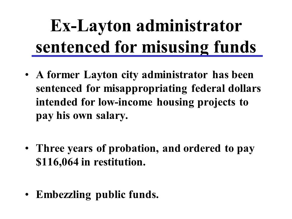 Ex-Layton administrator sentenced for misusing funds A former Layton city administrator has been sentenced for misappropriating federal dollars intended for low-income housing projects to pay his own salary.