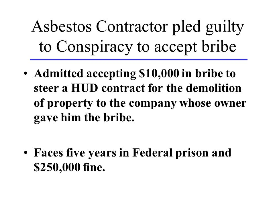 Asbestos Contractor pled guilty to Conspiracy to accept bribe Admitted accepting $10,000 in bribe to steer a HUD contract for the demolition of property to the company whose owner gave him the bribe.