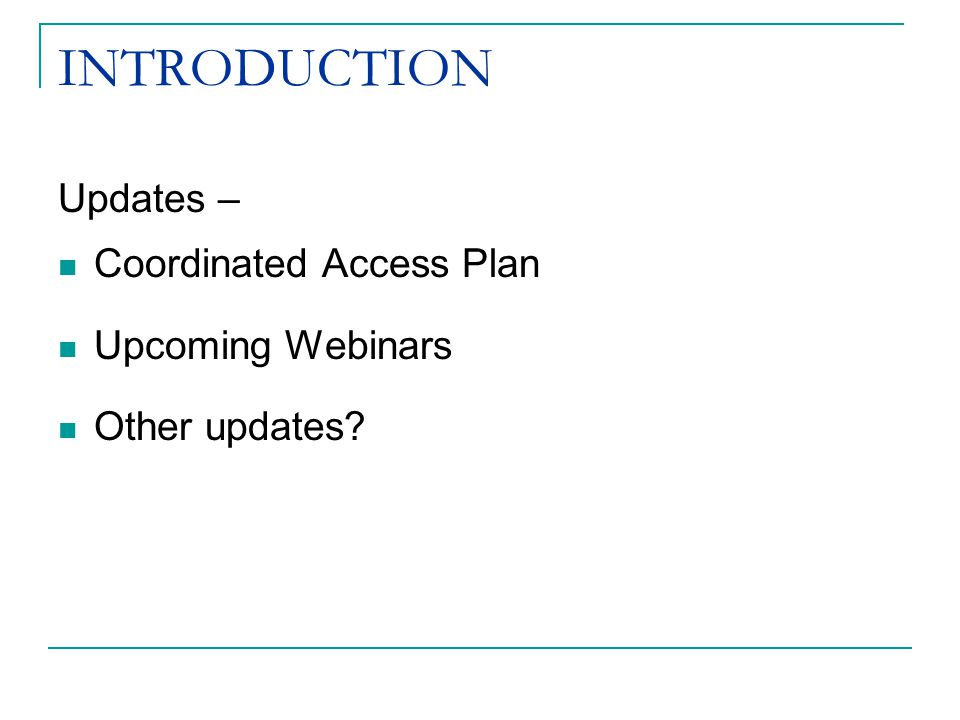 INTRODUCTION Updates – Coordinated Access Plan Upcoming Webinars Other updates?