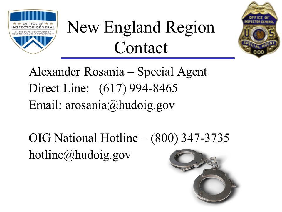 New England Region Contact Alexander Rosania – Special Agent Direct Line: (617) 994-8465 Email: arosania@hudoig.gov OIG National Hotline – (800) 347-3735 hotline@hudoig.gov