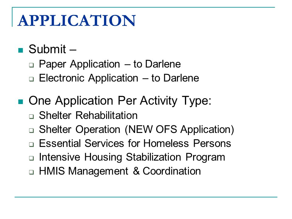 Submit –  Paper Application – to Darlene  Electronic Application – to Darlene One Application Per Activity Type:  Shelter Rehabilitation  Shelter Operation (NEW OFS Application)  Essential Services for Homeless Persons  Intensive Housing Stabilization Program  HMIS Management & Coordination