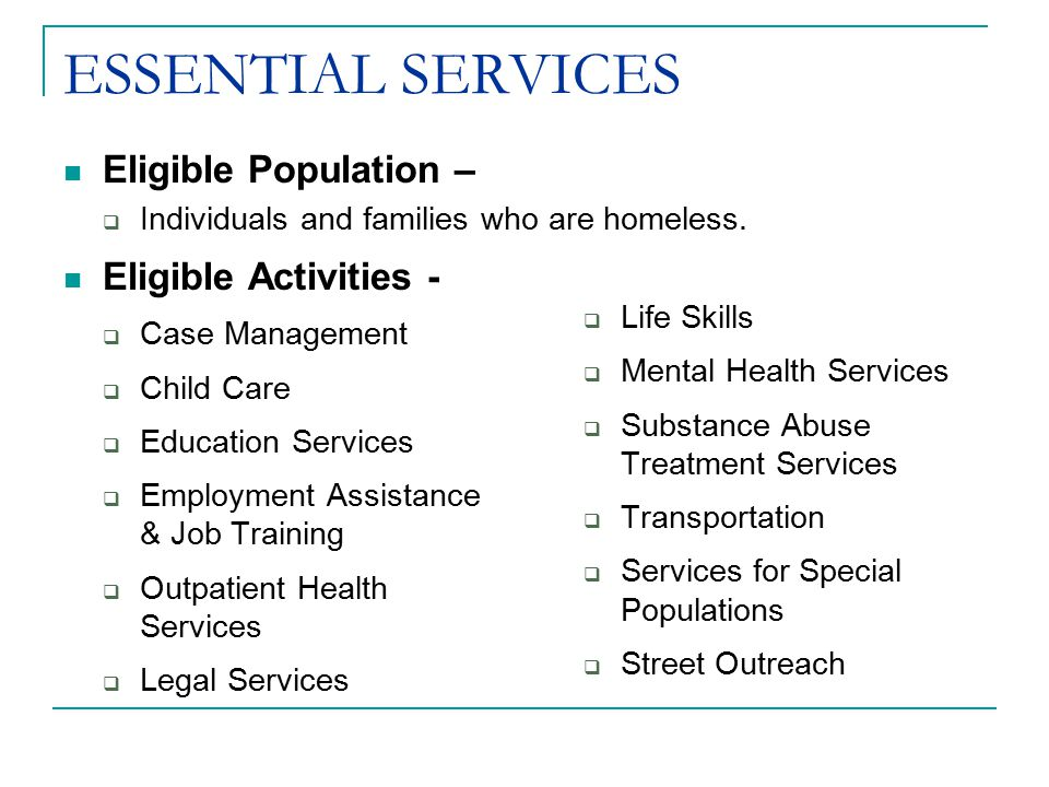 Eligible Activities -  Case Management  Child Care  Education Services  Employment Assistance & Job Training  Outpatient Health Services  Legal Services  Life Skills  Mental Health Services  Substance Abuse Treatment Services  Transportation  Services for Special Populations  Street Outreach Eligible Population –  Individuals and families who are homeless.