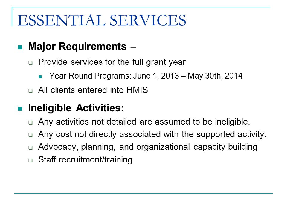 ESSENTIAL SERVICES Major Requirements –  Provide services for the full grant year Year Round Programs: June 1, 2013 – May 30th, 2014  All clients entered into HMIS Ineligible Activities:  Any activities not detailed are assumed to be ineligible.