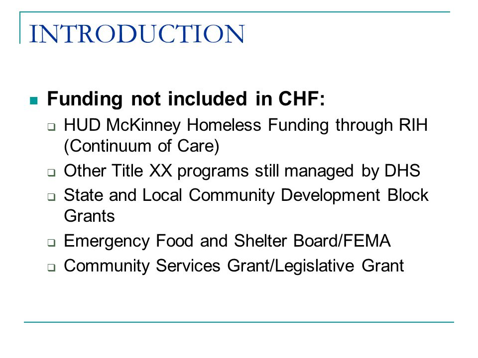 INTRODUCTION Funding not included in CHF:  HUD McKinney Homeless Funding through RIH (Continuum of Care)  Other Title XX programs still managed by DHS  State and Local Community Development Block Grants  Emergency Food and Shelter Board/FEMA  Community Services Grant/Legislative Grant