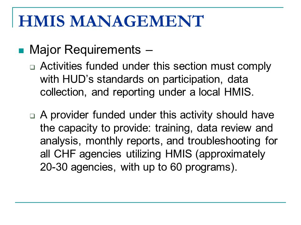 HMIS MANAGEMENT Major Requirements –  Activities funded under this section must comply with HUD's standards on participation, data collection, and reporting under a local HMIS.