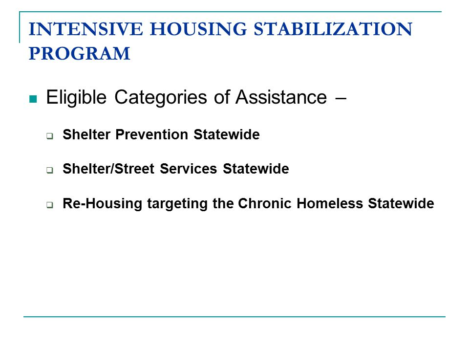 INTENSIVE HOUSING STABILIZATION PROGRAM Eligible Categories of Assistance –  Shelter Prevention Statewide  Shelter/Street Services Statewide  Re-Housing targeting the Chronic Homeless Statewide