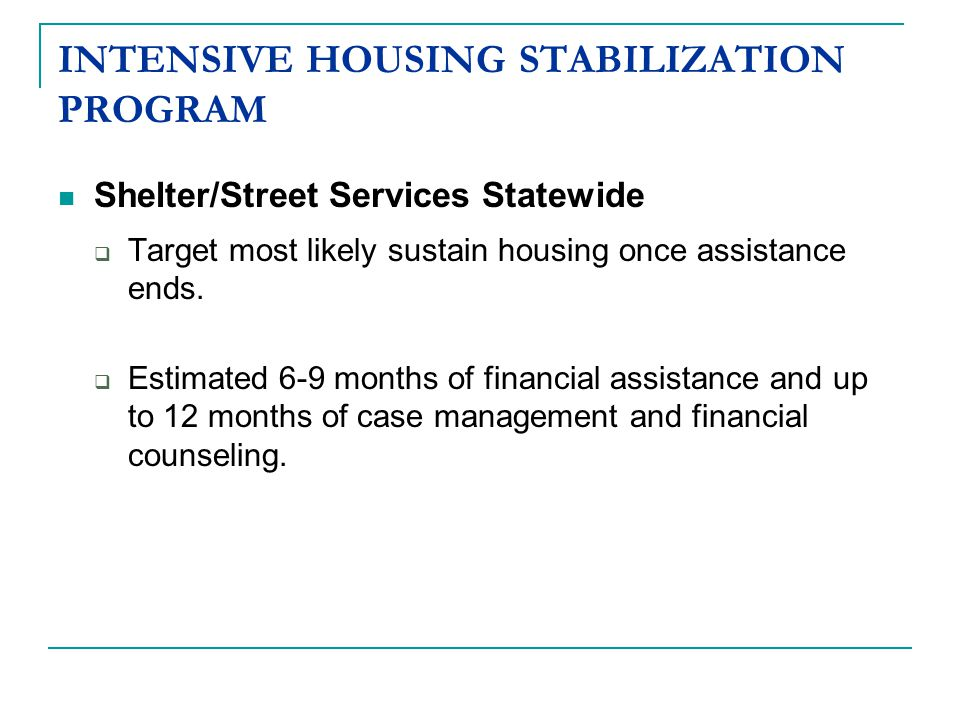 INTENSIVE HOUSING STABILIZATION PROGRAM Shelter/Street Services Statewide  Target most likely sustain housing once assistance ends.