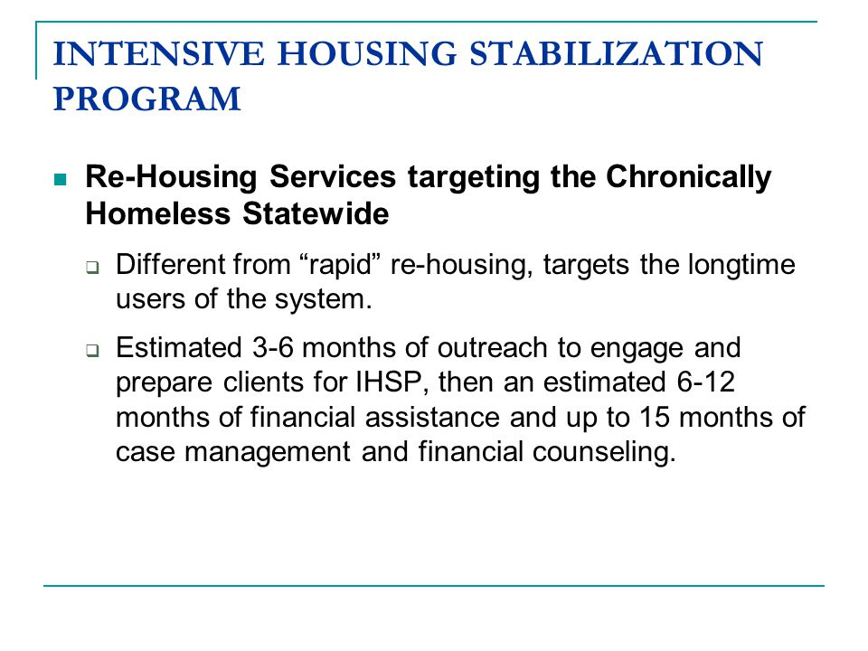 INTENSIVE HOUSING STABILIZATION PROGRAM Re-Housing Services targeting the Chronically Homeless Statewide  Different from rapid re-housing, targets the longtime users of the system.