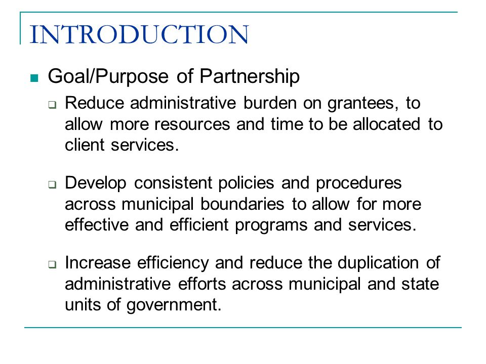 INTRODUCTION Goal/Purpose of Partnership  Reduce administrative burden on grantees, to allow more resources and time to be allocated to client services.