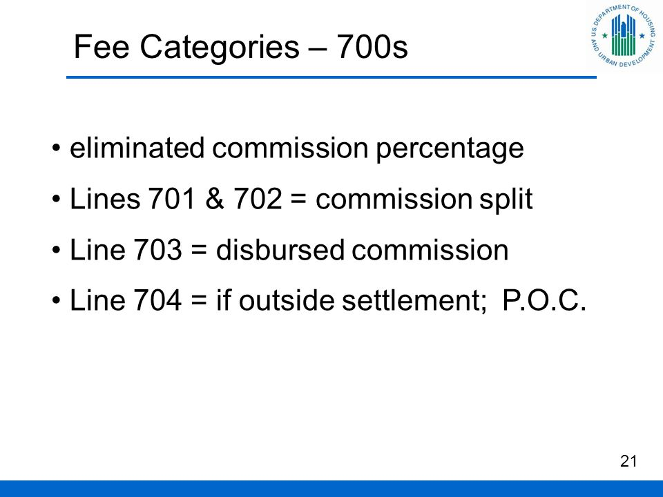 Fee Categories – 700s 21 eliminated commission percentage Lines 701 & 702 = commission split Line 703 = disbursed commission Line 704 = if outside settlement; P.O.C.