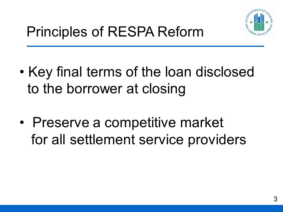 Principles of RESPA Reform Key final terms of the loan disclosed to the borrower at closing Preserve a competitive market for all settlement service providers 3