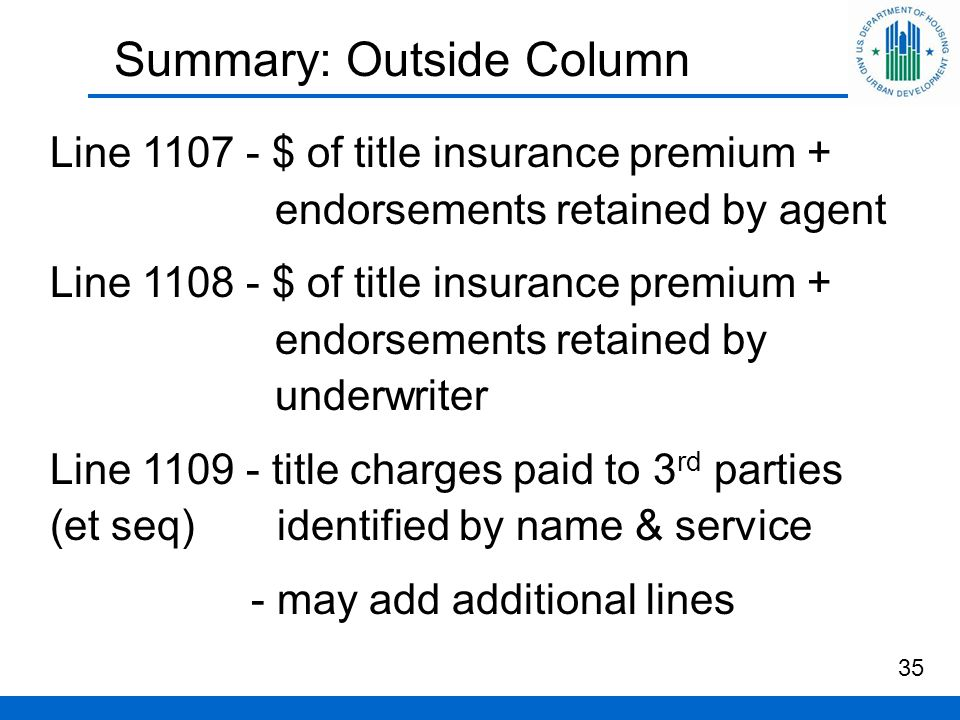 Summary: Outside Column 35 Line 1107 - $ of title insurance premium + endorsements retained by agent Line 1108 - $ of title insurance premium + endorsements retained by underwriter Line 1109 - title charges paid to 3 rd parties (et seq) identified by name & service - may add additional lines