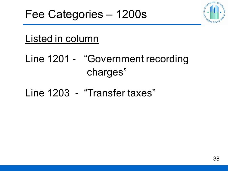 Fee Categories – 1200s Listed in column Line 1201 - Government recording charges Line 1203 - Transfer taxes 38