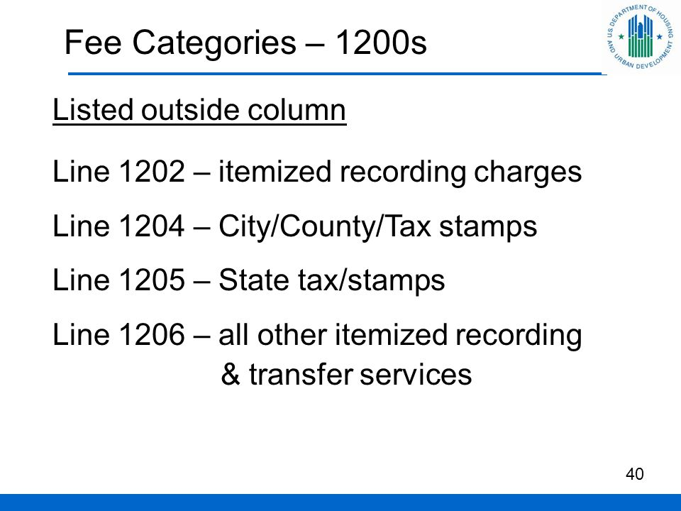 Fee Categories – 1200s Listed outside column Line 1202 – itemized recording charges Line 1204 – City/County/Tax stamps Line 1205 – State tax/stamps Line 1206 – all other itemized recording & transfer services 40