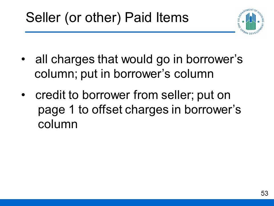 Seller (or other) Paid Items all charges that would go in borrower's column; put in borrower's column credit to borrower from seller; put on page 1 to offset charges in borrower's column 53