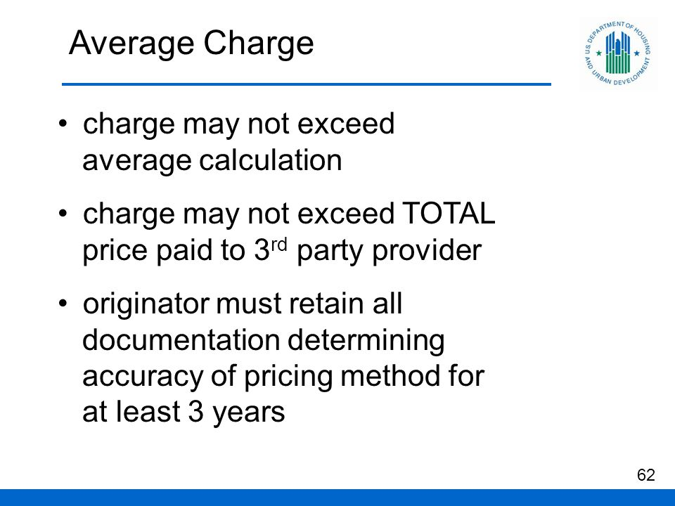 Average Charge charge may not exceed average calculation charge may not exceed TOTAL price paid to 3 rd party provider originator must retain all documentation determining accuracy of pricing method for at least 3 years 62