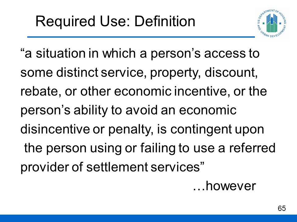Required Use: Definition 65 a situation in which a person's access to some distinct service, property, discount, rebate, or other economic incentive, or the person's ability to avoid an economic disincentive or penalty, is contingent upon the person using or failing to use a referred provider of settlement services …however