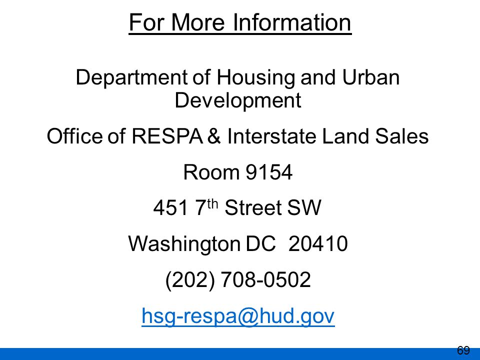 Department of Housing and Urban Development Office of RESPA & Interstate Land Sales Room 9154 451 7 th Street SW Washington DC 20410 (202) 708-0502 hsg-respa@hud.gov For More Information 69