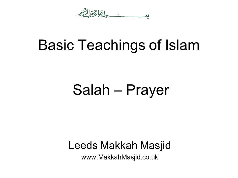 Basic Teachings of Islam Leeds Makkah Masjid www.MakkahMasjid.co.uk Salah – Prayer