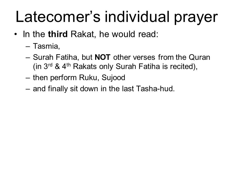 Latecomer's individual prayer In the third Rakat, he would read: –Tasmia, –Surah Fatiha, but NOT other verses from the Quran (in 3 rd & 4 th Rakats on