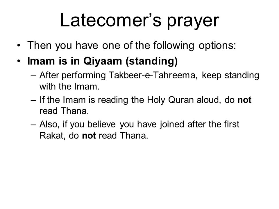 Latecomer's prayer Imam is not in Qiyaam (standing) –After performing Takbeer-e-Tahreema, stand just for a second and then by saying the Takbeer (Allah-o- Akbar), move into the position of the Imam.