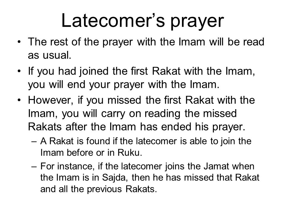 Latecomer's individual prayer If a person has missed a Rakat, he should perform the prayer in the following way: When the Imam has sat down for the last Qa'ada, you must only read Tasha-hud (do not carry on reading Darood and Dua after Tasha-hud as this not your last Qa'ada).