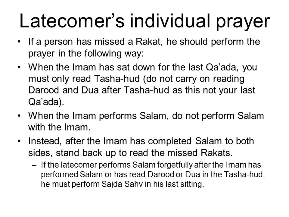Latecomer's individual prayer If a person has missed a Rakat, he should perform the prayer in the following way: When the Imam has sat down for the la