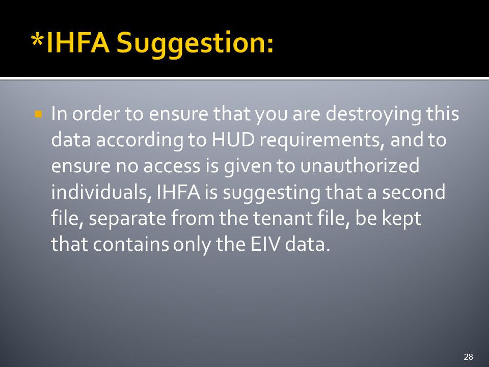  In order to ensure that you are destroying this data according to HUD requirements, and to ensure no access is given to unauthorized individuals, IHFA is suggesting that a second file, separate from the tenant file, be kept that contains only the EIV data.