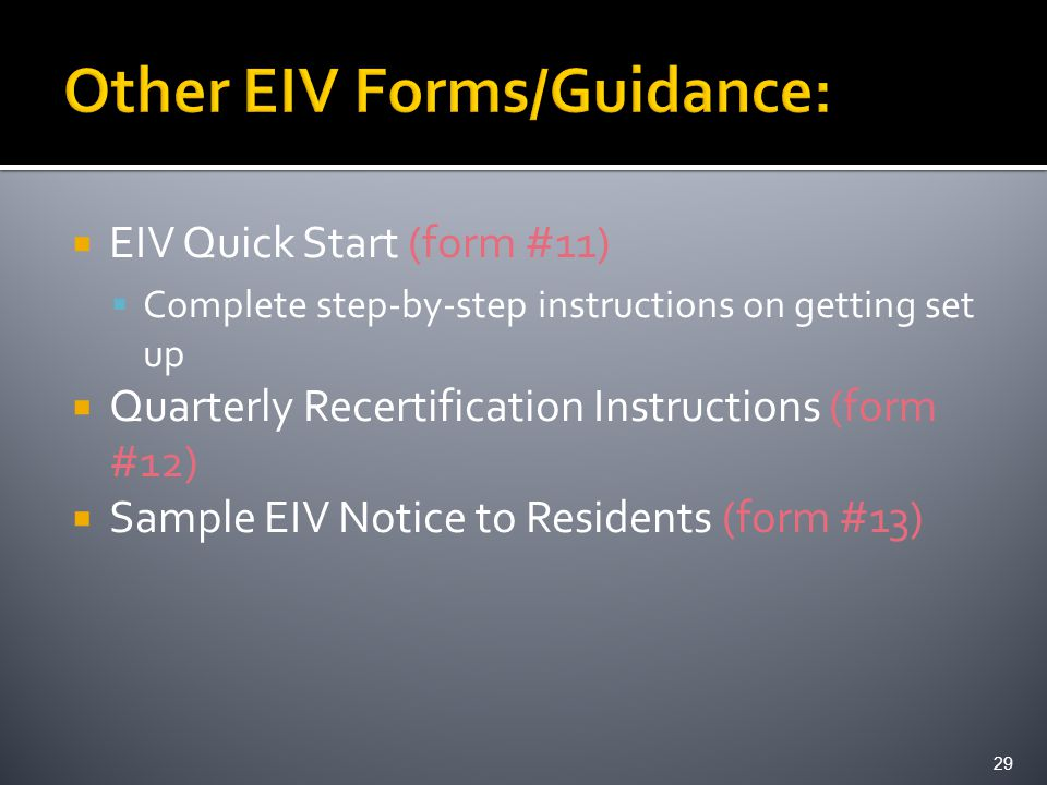  EIV Quick Start (form #11)  Complete step-by-step instructions on getting set up  Quarterly Recertification Instructions (form #12)  Sample EIV Notice to Residents (form #13) 29