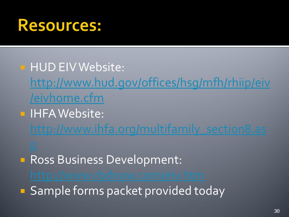  HUD EIV Website: http://www.hud.gov/offices/hsg/mfh/rhiip/eiv /eivhome.cfm http://www.hud.gov/offices/hsg/mfh/rhiip/eiv /eivhome.cfm  IHFA Website: http://www.ihfa.org/multifamily_section8.as p http://www.ihfa.org/multifamily_section8.as p  Ross Business Development: http://www.rbdnow.com/eiv.htm http://www.rbdnow.com/eiv.htm  Sample forms packet provided today 30