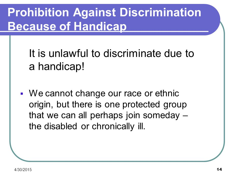 4/30/2015 14 Prohibition Against Discrimination Because of Handicap It is unlawful to discriminate due to a handicap!  We cannot change our race or e