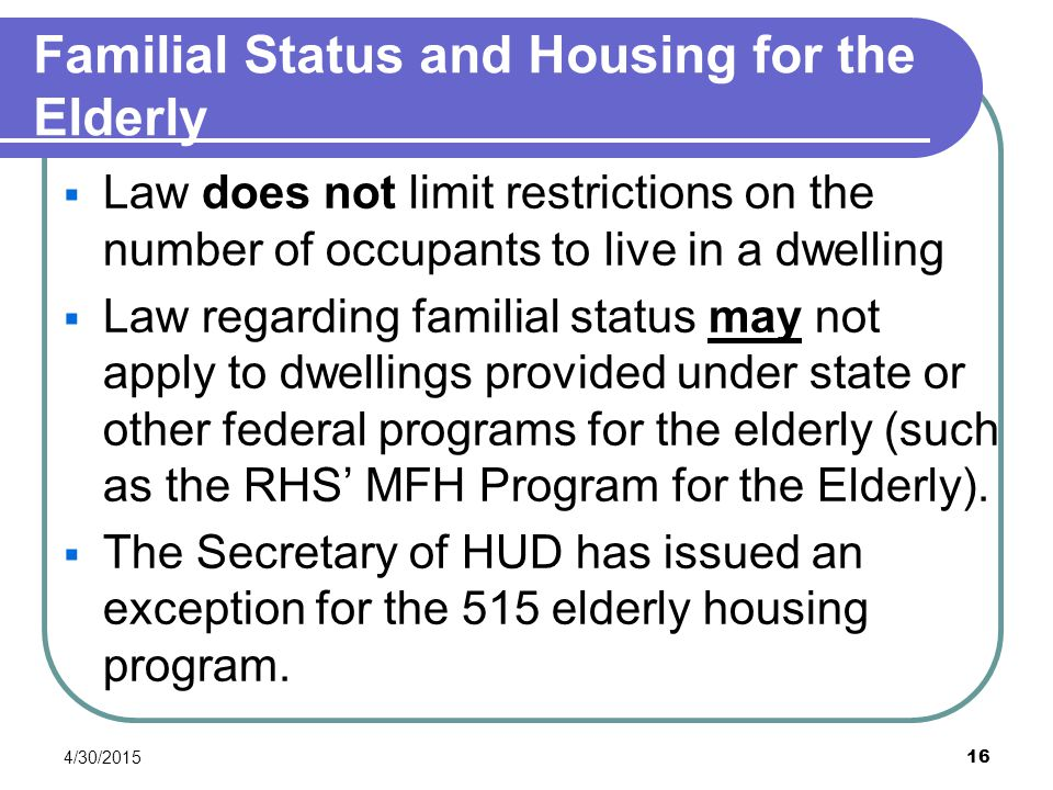 4/30/2015 16 Familial Status and Housing for the Elderly  Law does not limit restrictions on the number of occupants to live in a dwelling  Law rega