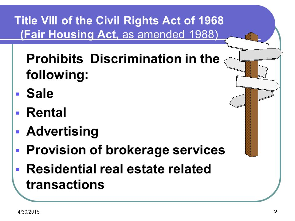 4/30/2015 2 Title VIII of the Civil Rights Act of 1968 (Fair Housing Act, as amended 1988) Prohibits Discrimination in the following:  Sale  Rental