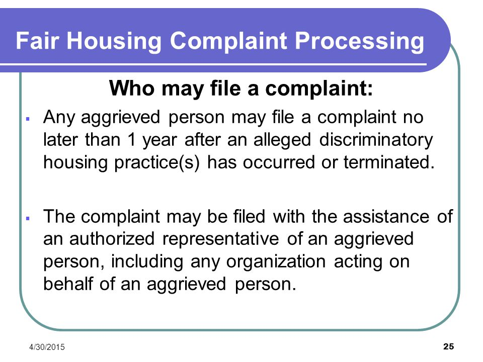 4/30/2015 25 Fair Housing Complaint Processing Who may file a complaint:  Any aggrieved person may file a complaint no later than 1 year after an all