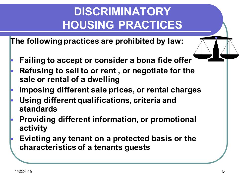 4/30/2015 5 DISCRIMINATORY HOUSING PRACTICES The following practices are prohibited by law:  Failing to accept or consider a bona fide offer  Refusi