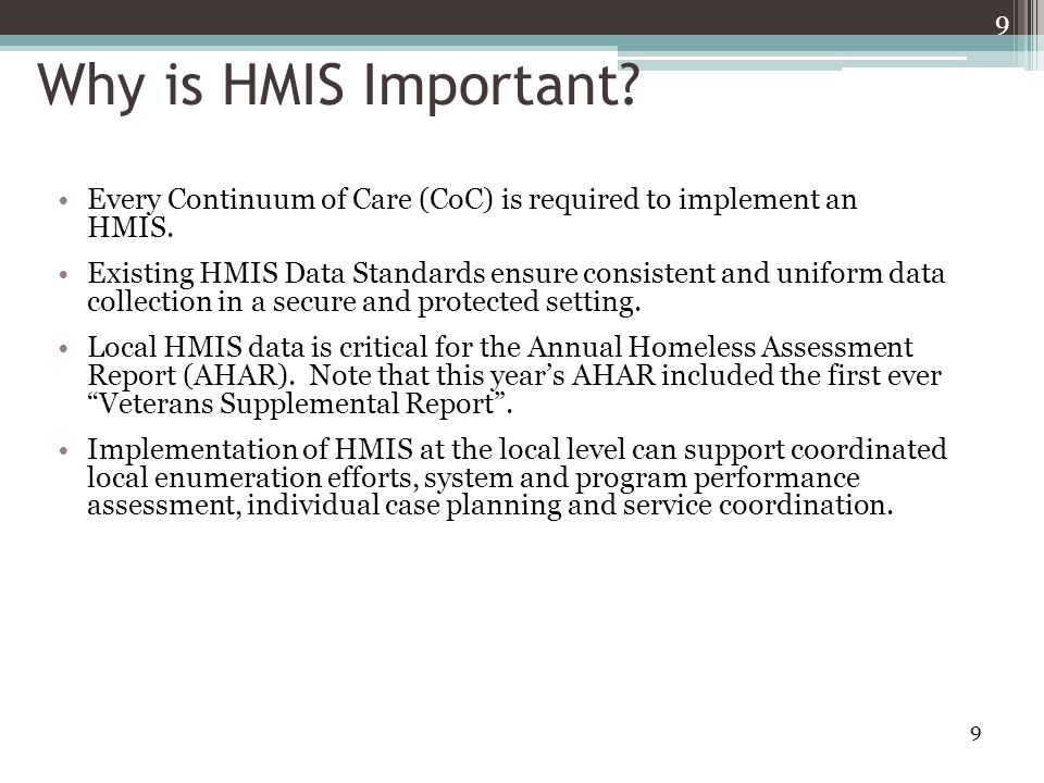 10 The History of HMIS Recognizing the importance of community efforts to capture better data, in 2001 Congress directed federal departments on the need for data and analysis on the extent of homelessness and the effectiveness of the McKinney-Vento Act Programs including: ▫Developing unduplicated counts of clients served at the local level ▫Analyzing patterns of use of people entering and exiting the homeless assistance system ▫Evaluating the effectiveness of these systems